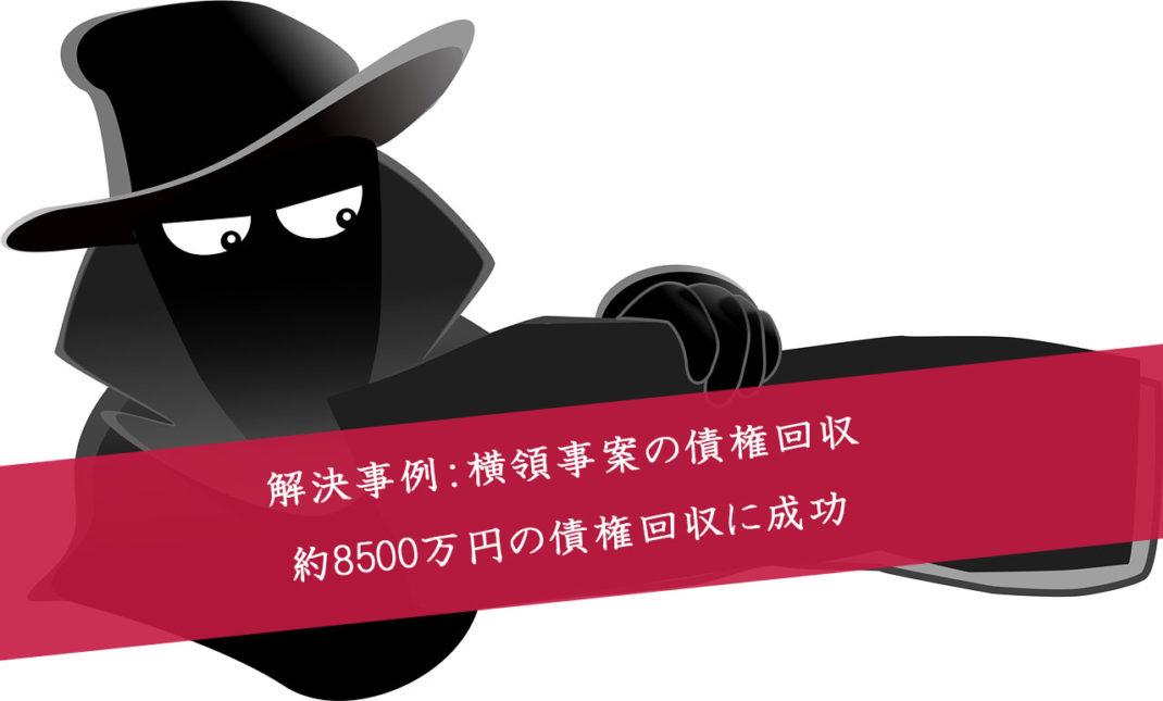 債権回収の解決事例:横領金額約8500万円の債権回収に成功